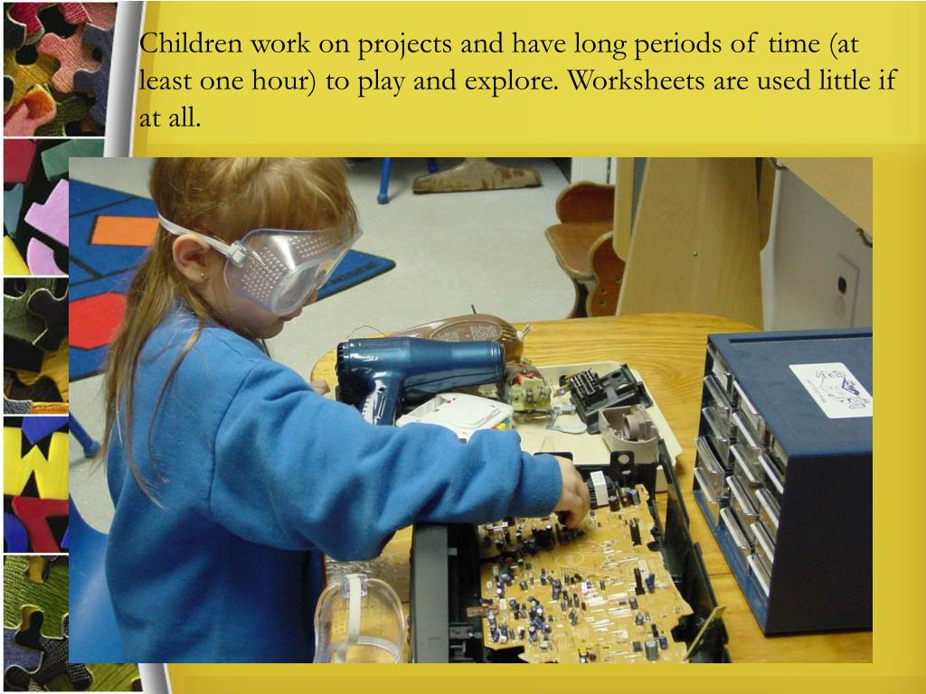 Children work on projects and have long periods of time (at least one hour) to play and explore. Worksheets are used little if at all.