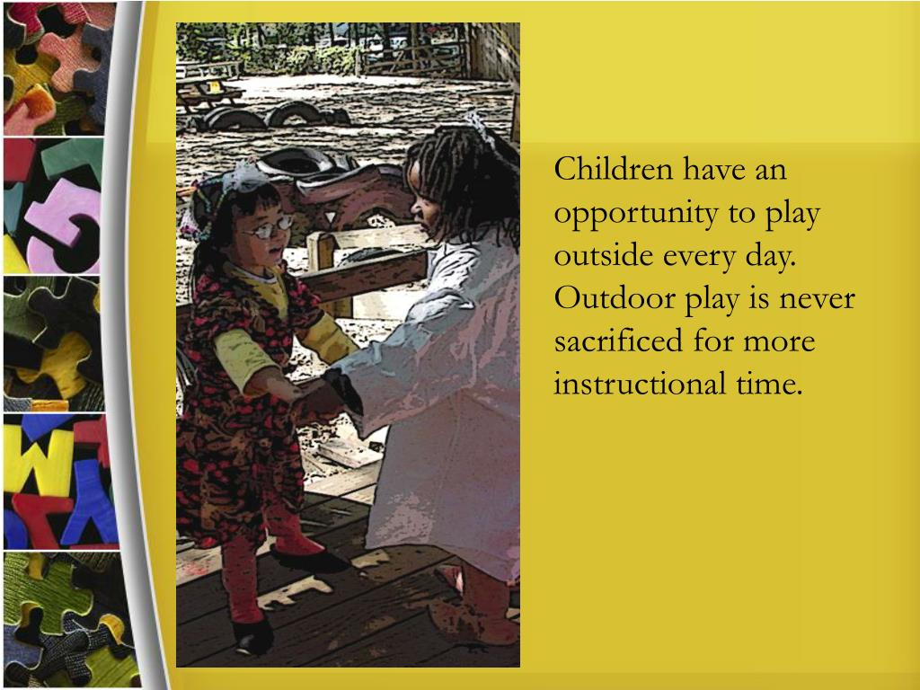 Children have an opportunity to play outside every day. Outdoor play is never sacrificed for more instructional time.