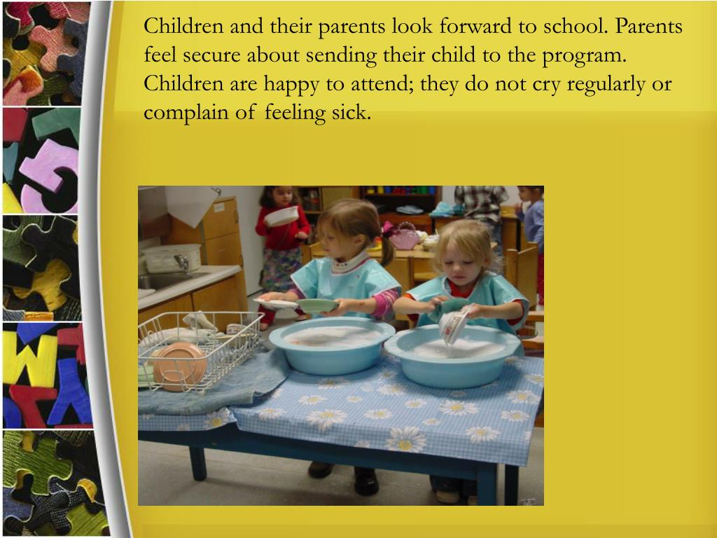 Children and their parents look forward to school. Parents feel secure about sending their child to the program. Children are happy to attend; they do not cry regularly or complain of feeling sick.