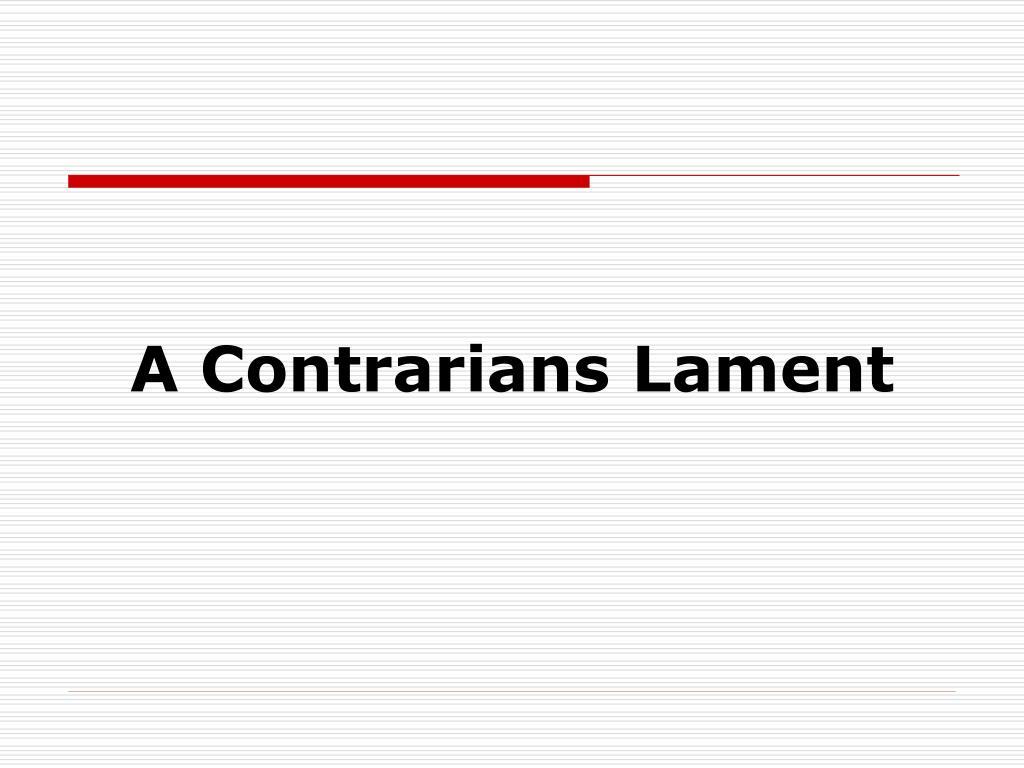 A Contrarians Lament