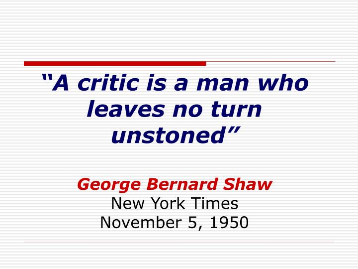 A critic is a man who leaves no turn unstoned george bernard shaw new york times november 5 1950