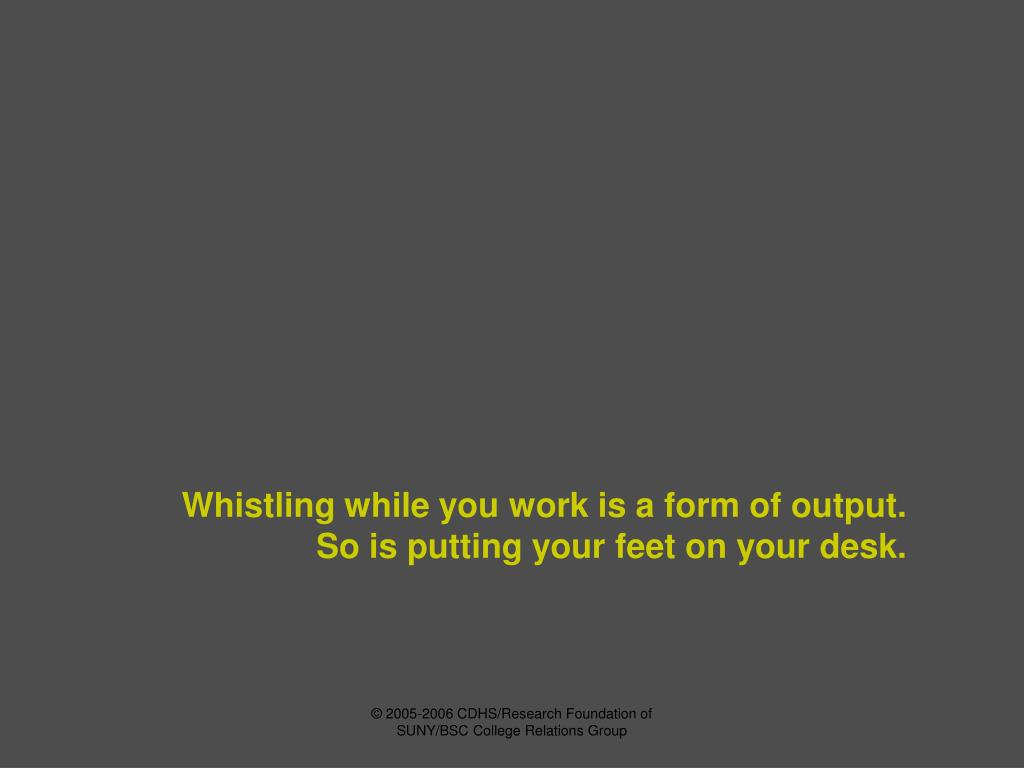 Whistling while you work is a form of output.