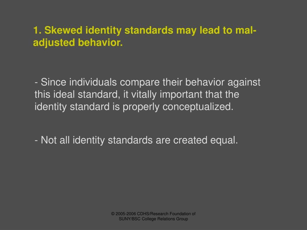 1. Skewed identity standards may lead to mal-adjusted behavior.