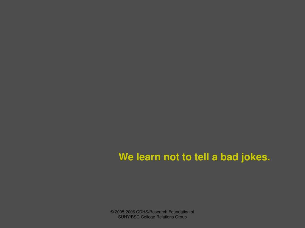 We learn not to tell a bad jokes.