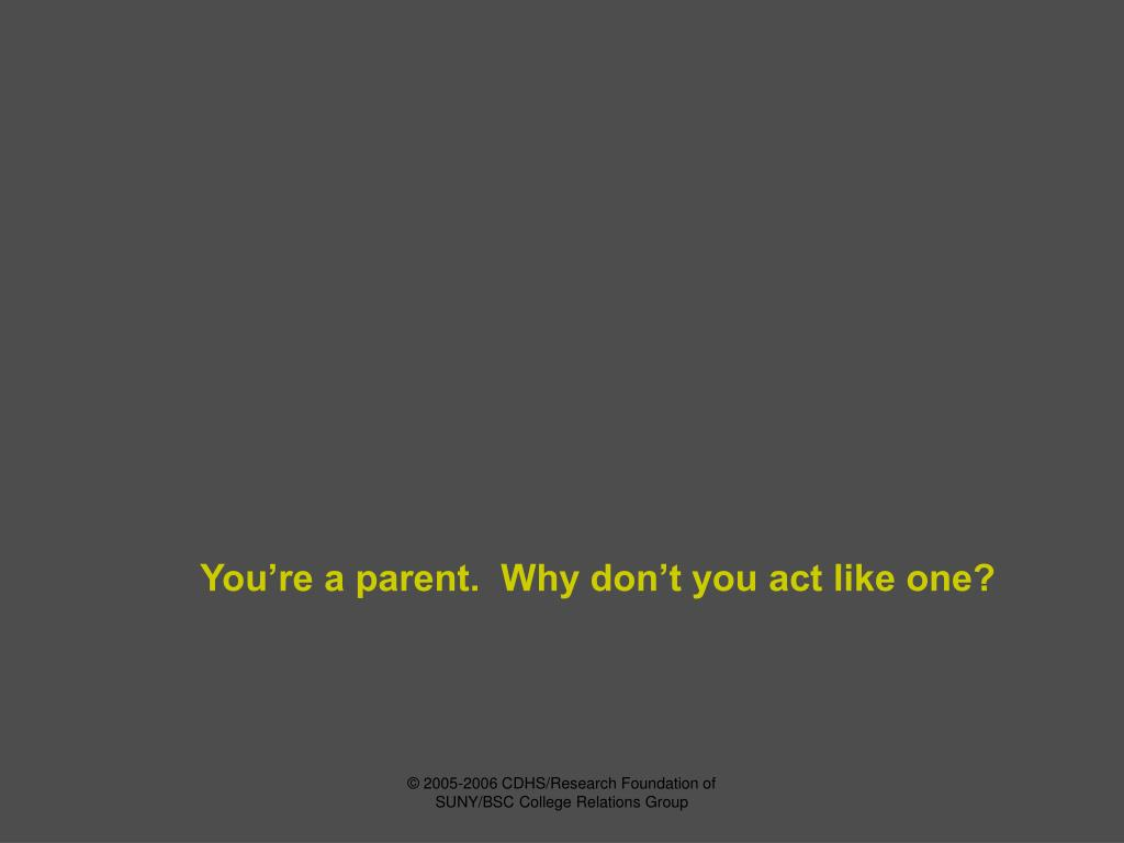 You're a parent.  Why don't you act like one?