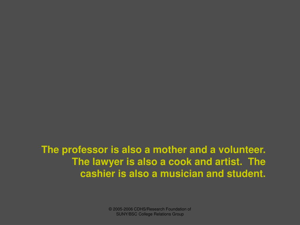 The professor is also a mother and a volunteer.  The lawyer is also a cook and artist.  The cashier is also a musician and student.