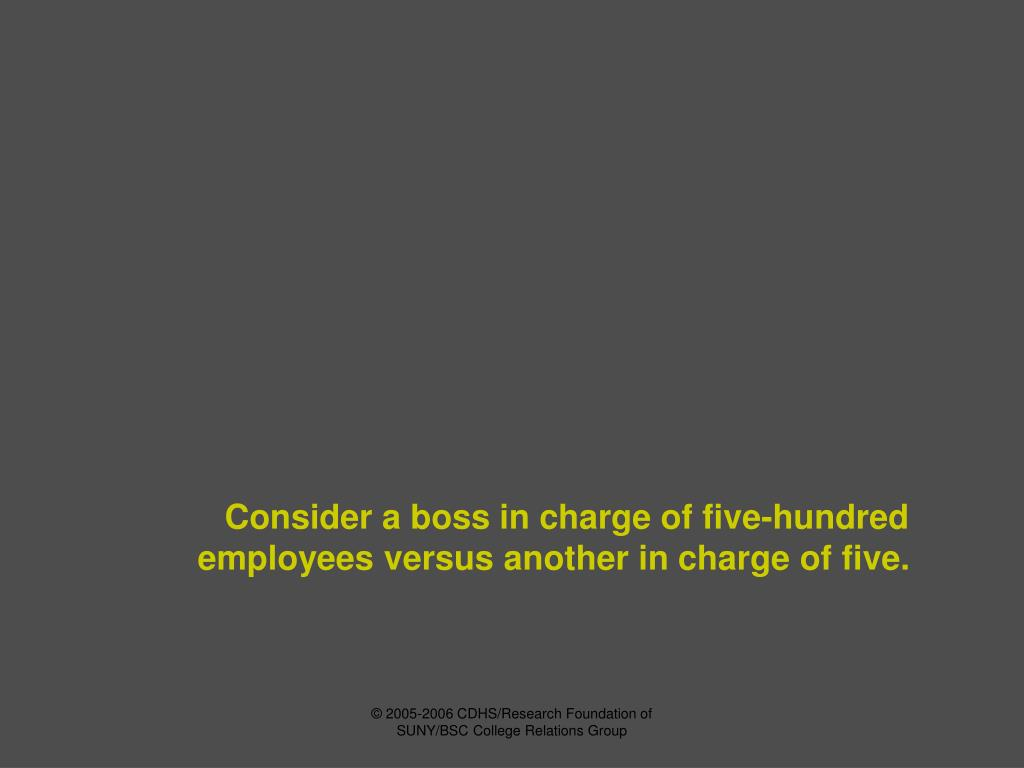 Consider a boss in charge of five-hundred employees versus another in charge of five.