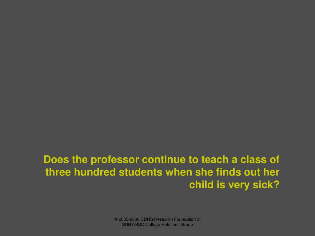 Does the professor continue to teach a class of three hundred students when she finds out her child is very sick?