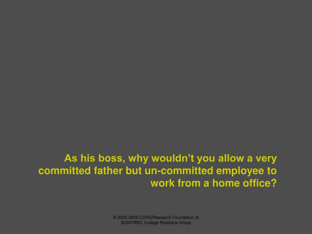As his boss, why wouldn't you allow a very committed father but un-committed employee to work from a home office?