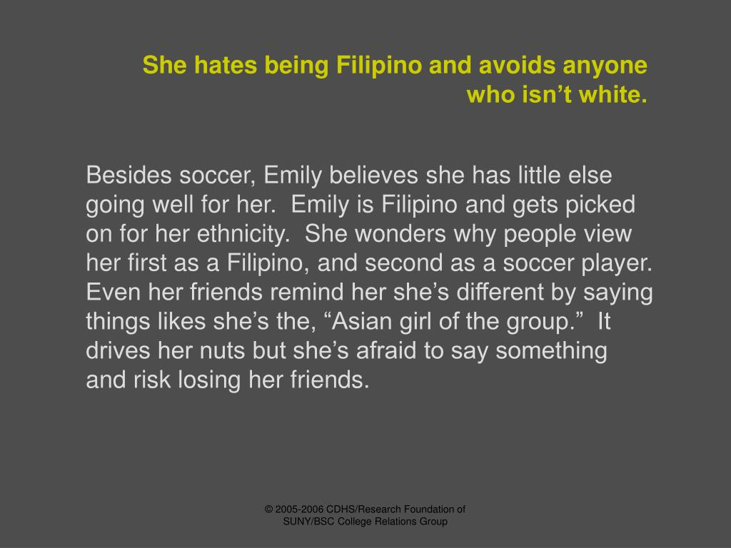 She hates being Filipino and avoids anyone who isn't white.