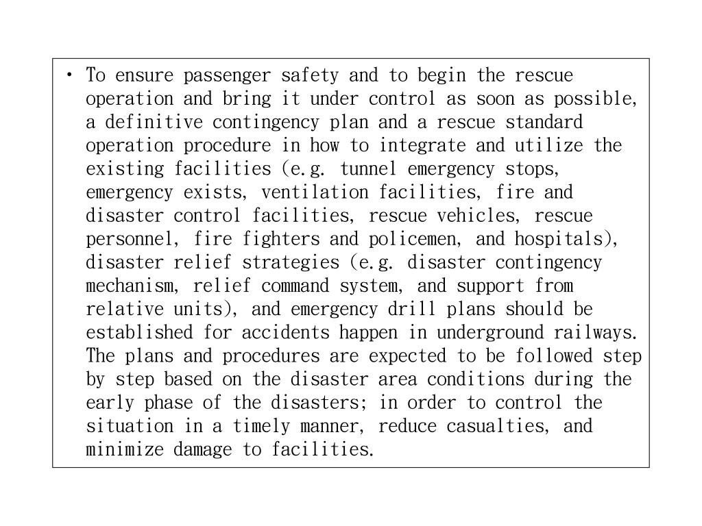To ensure passenger safety and to begin the rescue operation and bring it under control as soon as possible, a definitive contingency plan and a rescue standard operation procedure in how to integrate and utilize the existing facilities (e.g. tunnel emergency stops, emergency exists, ventilation facilities, fire and disaster control facilities, rescue vehicles, rescue personnel, fire fighters and policemen, and hospitals), disaster relief strategies (e.g. disaster contingency mechanism, relief command system, and support from relative units), and emergency drill plans should be established for accidents happen in underground railways. The plans and procedures are expected to be followed step by step based on the disaster area conditions during the early phase of the disasters; in order to control the situation in a timely manner, reduce casualties, and minimize damage to facilities.