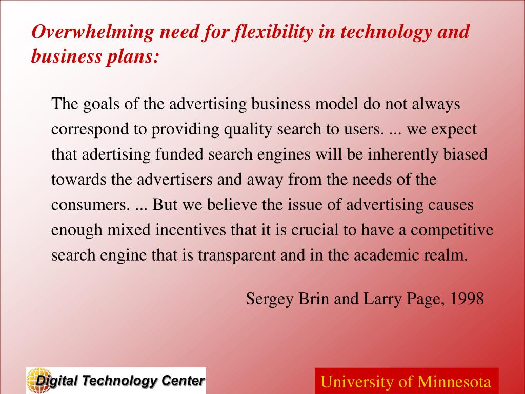 The goals of the advertising business model do not always correspond to providing quality search to users. ... we expect that adertising funded search engines will be inherently biased towards the advertisers and away from the needs of the consumers. ... But we believe the issue of advertising causes enough mixed incentives that it is crucial to have a competitive search engine that is transparent and in the academic realm.