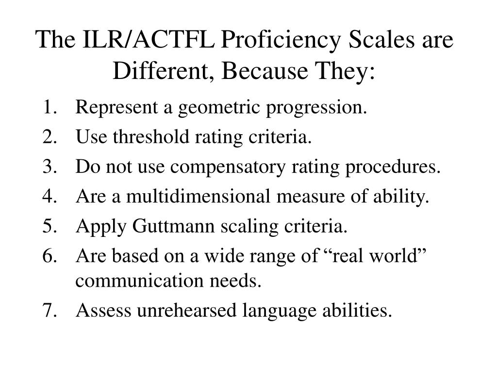 The ILR/ACTFL Proficiency Scales are Different, Because They: