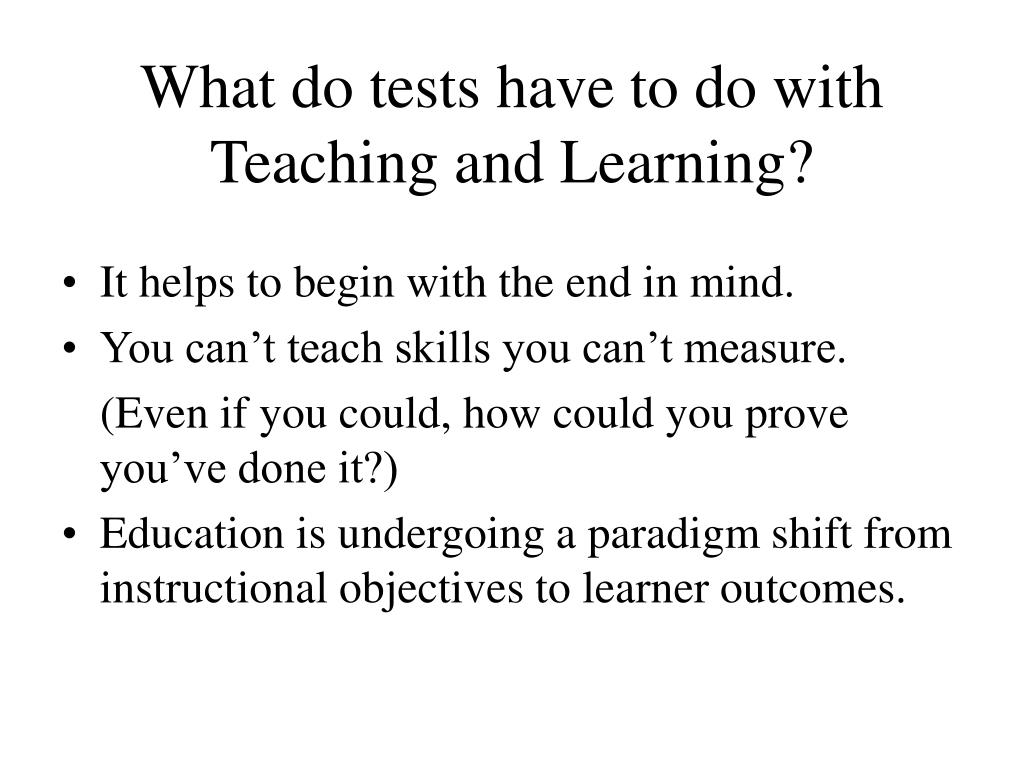What do tests have to do with Teaching and Learning?