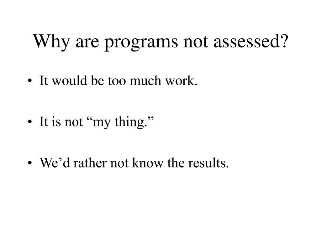 Why are programs not assessed?