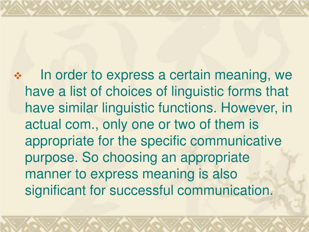 In order to express a certain meaning, we have a list of choices of linguistic forms that have similar linguistic functions. However, in actual com., only one or two of them is appropriate for the specific communicative purpose. So choosing an appropriate manner to express meaning is also significant for successful communication.