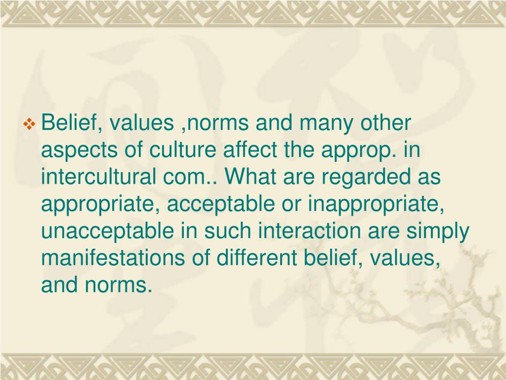 Belief, values ,norms and many other aspects of culture affect the approp. in intercultural com.. What are regarded as appropriate, acceptable or inappropriate, unacceptable in such interaction are simply manifestations of different belief, values, and norms.