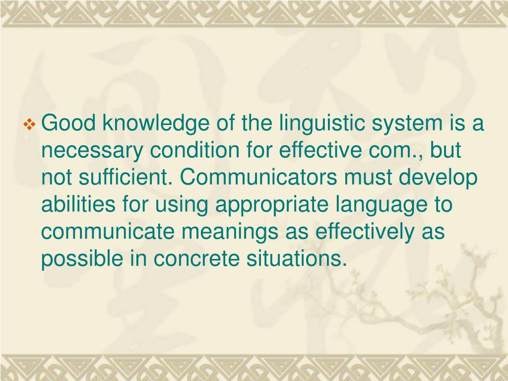 Good knowledge of the linguistic system is a necessary condition for effective com., but not sufficient. Communicators must develop abilities for using appropriate language to communicate meanings as effectively as possible in concrete situations.