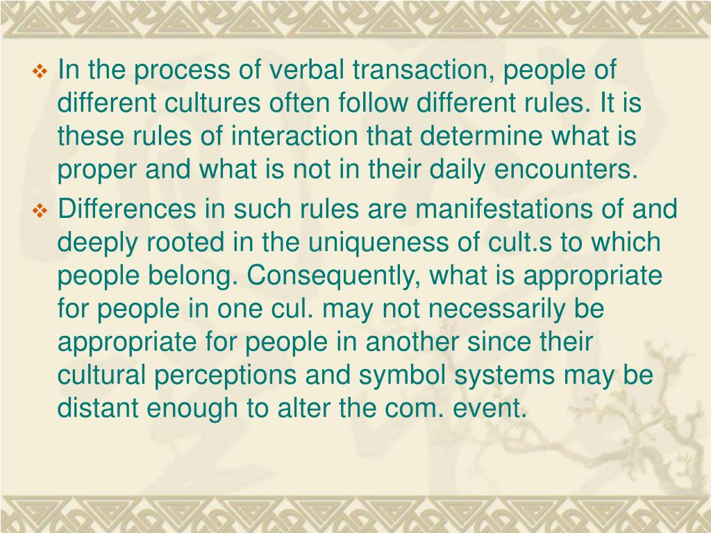 In the process of verbal transaction, people of different cultures often follow different rules. It is these rules of interaction that determine what is proper and what is not in their daily encounters.