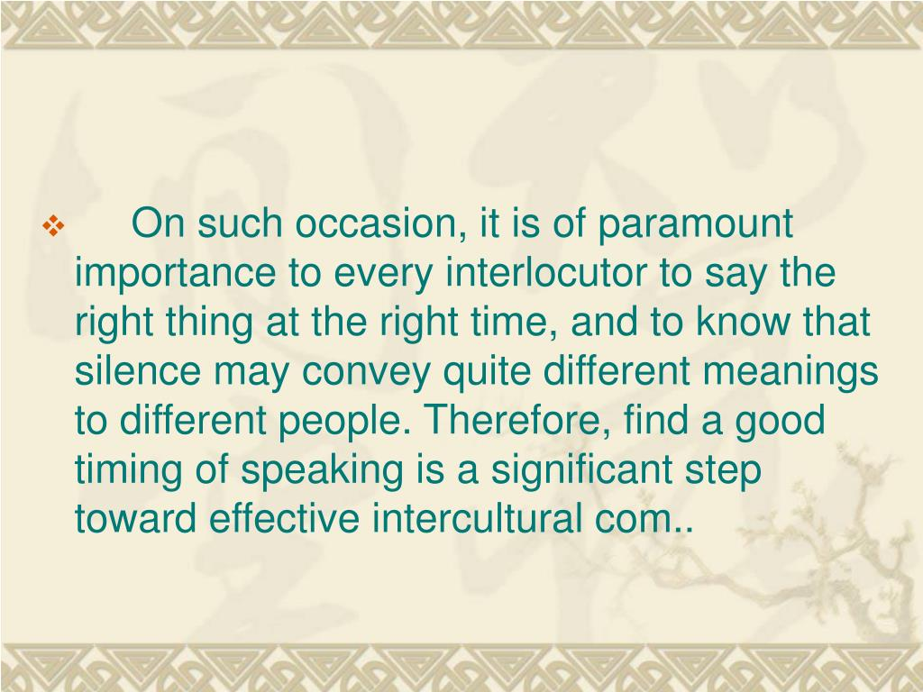 On such occasion, it is of paramount importance to every interlocutor to say the right thing at the right time, and to know that silence may convey quite different meanings to different people. Therefore, find a good timing of speaking is a significant step toward effective intercultural com..