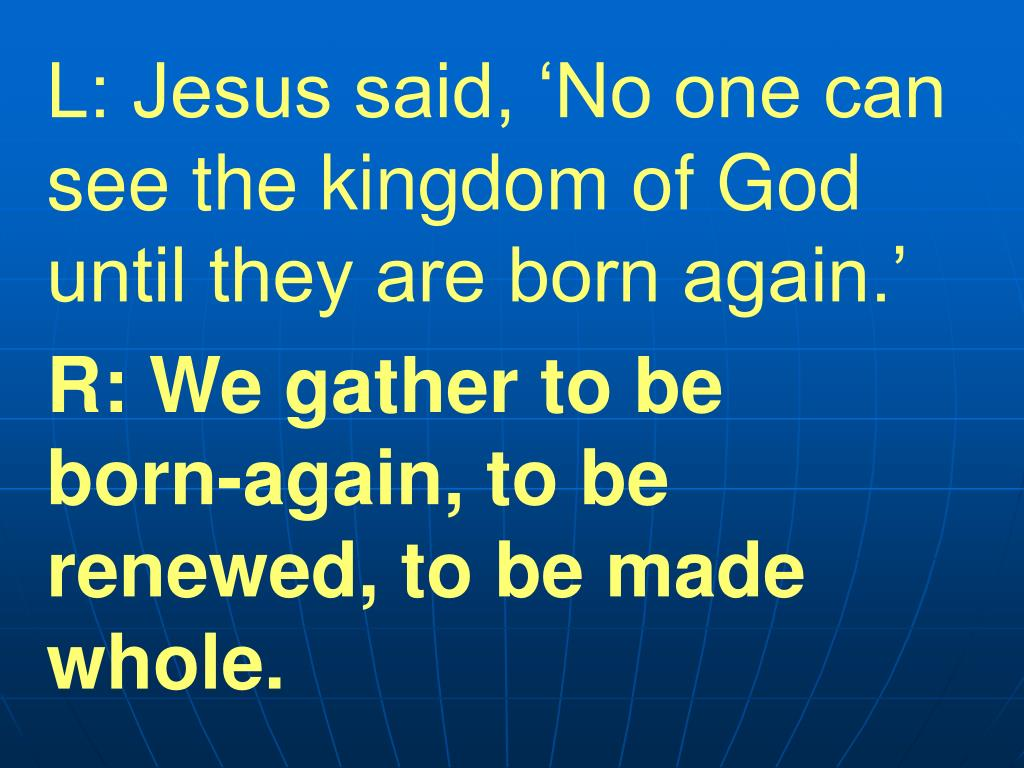 L: Jesus said, 'No one can see the kingdom of God until they are born again.'