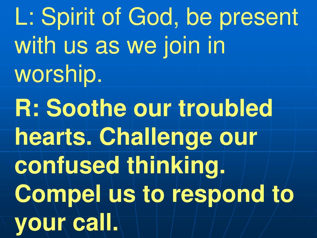 L: Spirit of God, be present with us as we join in worship.
