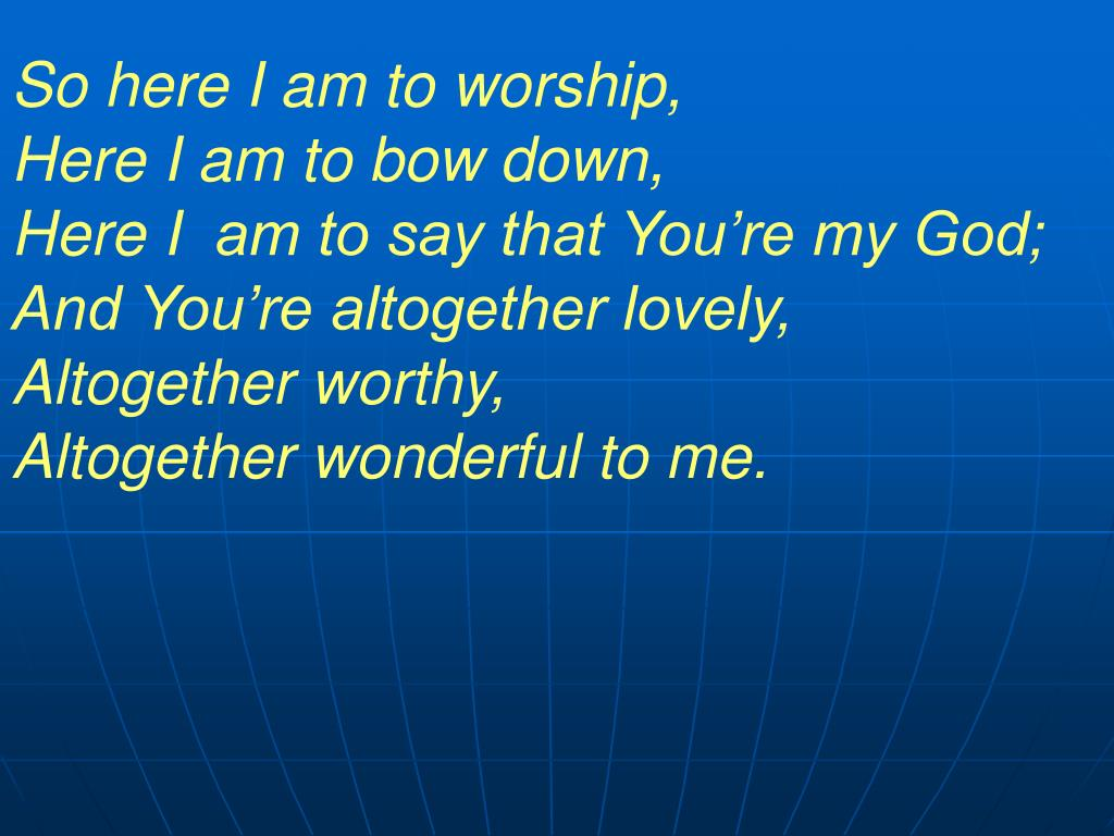 So here I am to worship,