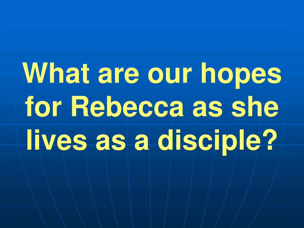 What are our hopes for Rebecca as she lives as a disciple?