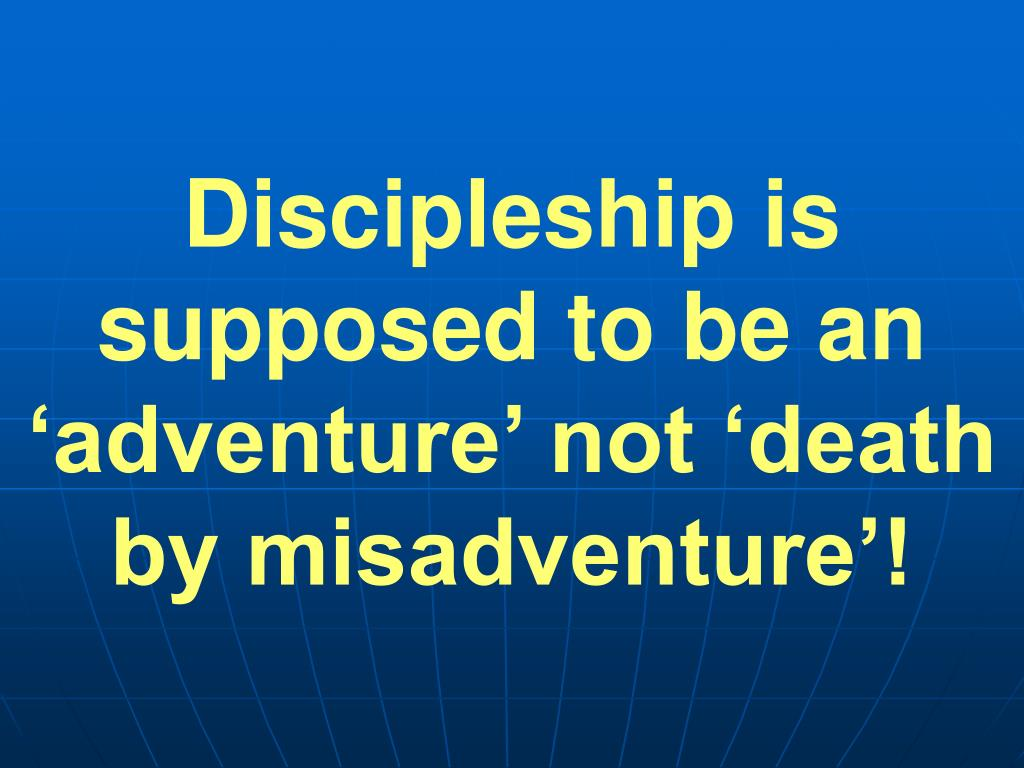 Discipleship is supposed to be an 'adventure' not 'death by misadventure'!