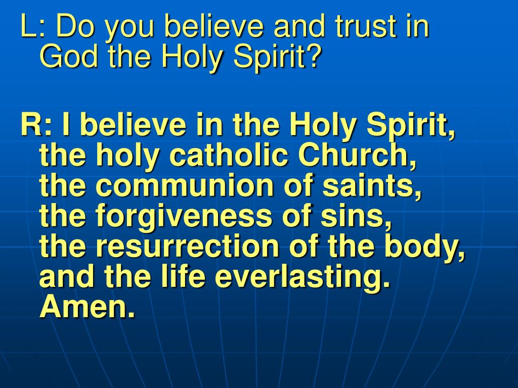 L: Do you believe and trust in God the Holy Spirit?