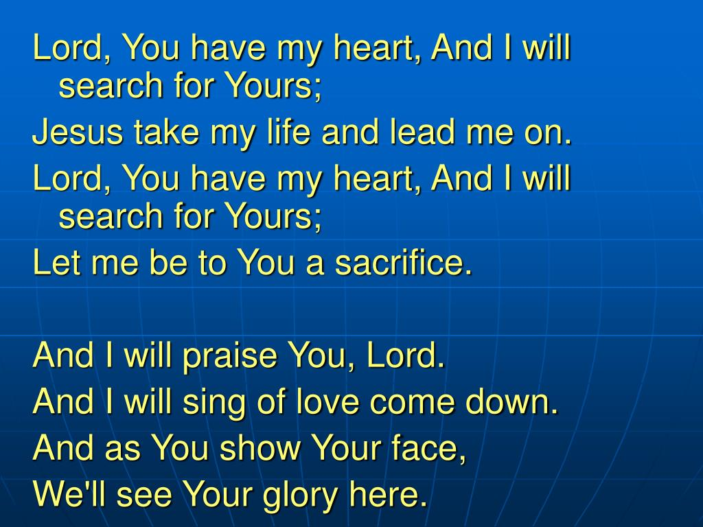 Lord, You have my heart, And I will search for Yours;