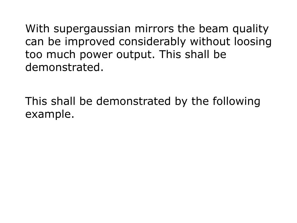 With supergaussian mirrors the beam quality can be improved considerably without loosing too much power output. This shall be demonstrated.