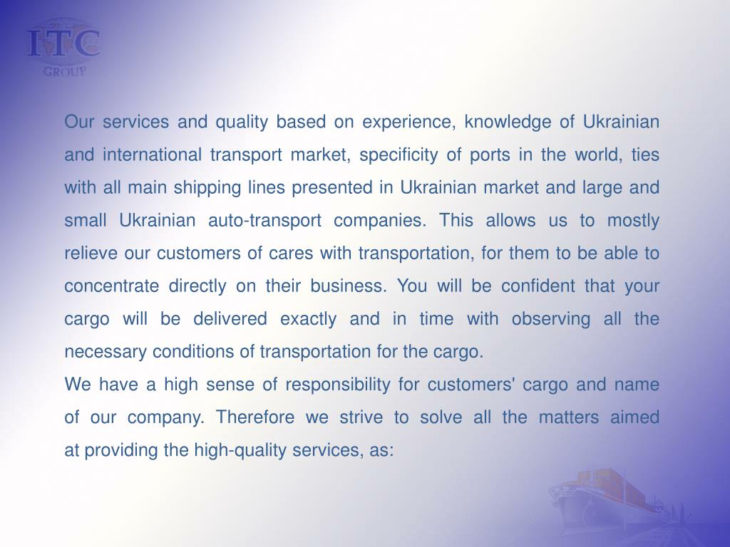 Our services and quality based on experience, knowledge of Ukrainian and international transport market, specificity of ports in the world, ties with all main shipping lines presented in Ukrainian market and large and small Ukrainian auto-transport companies. This allows us to mostly relieve our customers of cares with transportation, for them to be able to concentrate directly on their business. You will be confident that your cargo will be delivered exactly and in time with observing all the necessary conditions of transportation for the cargo.