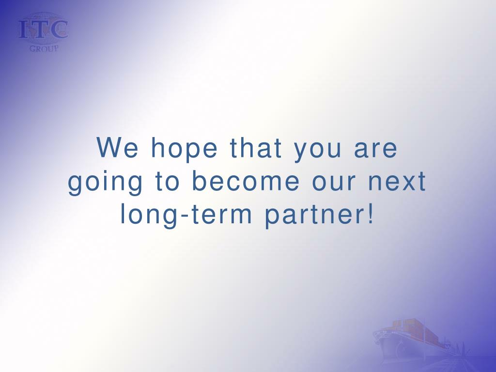 We hope that you are going to become our next long-term partner!