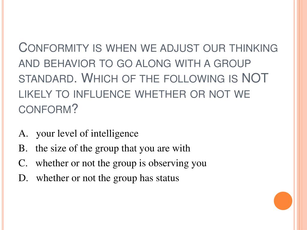 Conformity is when we adjust our thinking and behavior to go along with a group standard. Which of the following is NOT likely to influence whether or not we conform?
