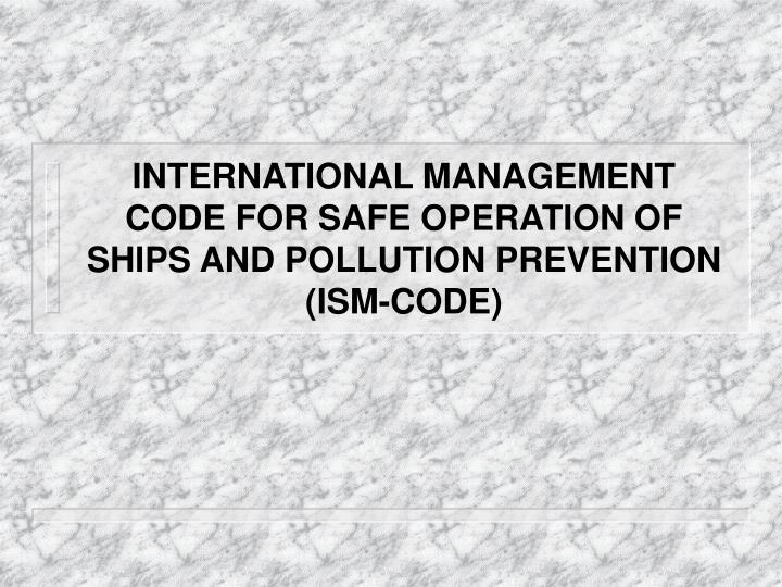 International management code for safe operation of ships and pollution prevention ism code l.jpg