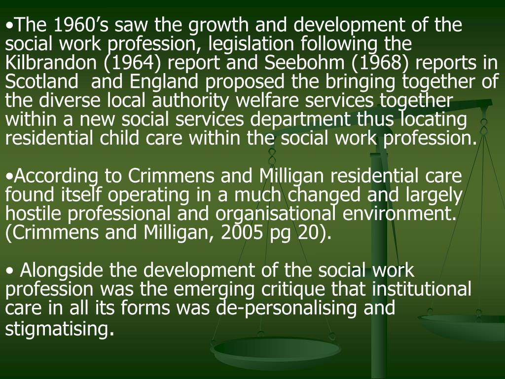 The 1960's saw the growth and development of the social work profession, legislation following the Kilbrandon (1964) report and Seebohm (1968) reports in Scotland  and England proposed the bringing together of the diverse local authority welfare services together within a new social services department thus locating residential child care within the social work profession.