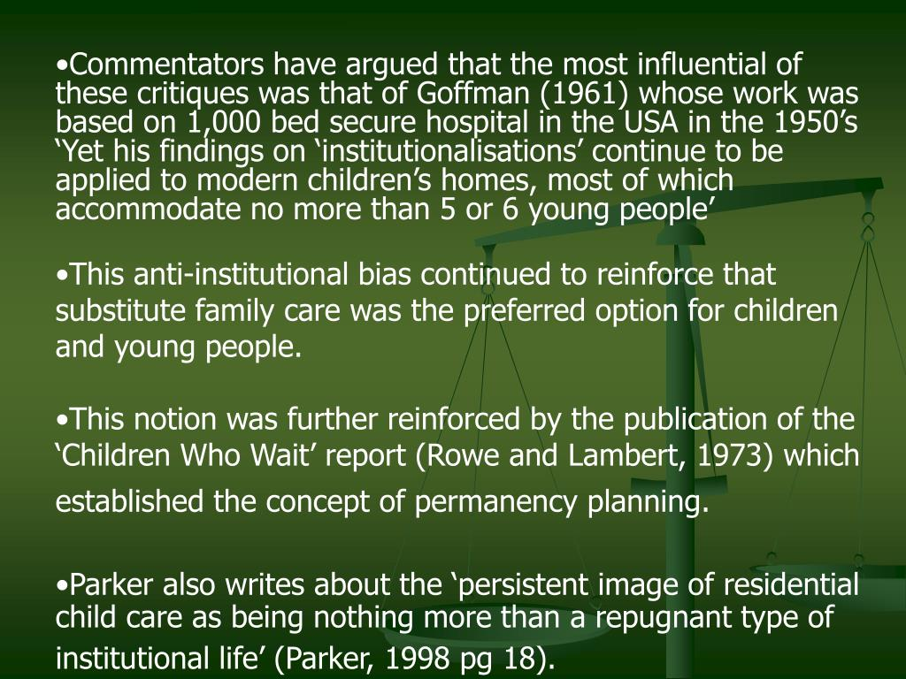 Commentators have argued that the most influential of these critiques was that of Goffman (1961) whose work was based on 1,000 bed secure hospital in the USA in the 1950's 'Yet his findings on 'institutionalisations' continue to be applied to modern children's homes, most of which accommodate no more than 5 or 6 young people'