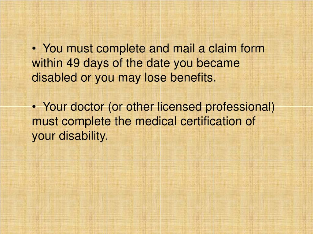 You must complete and mail a claim form within 49 days of the date you became disabled or you may lose benefits.