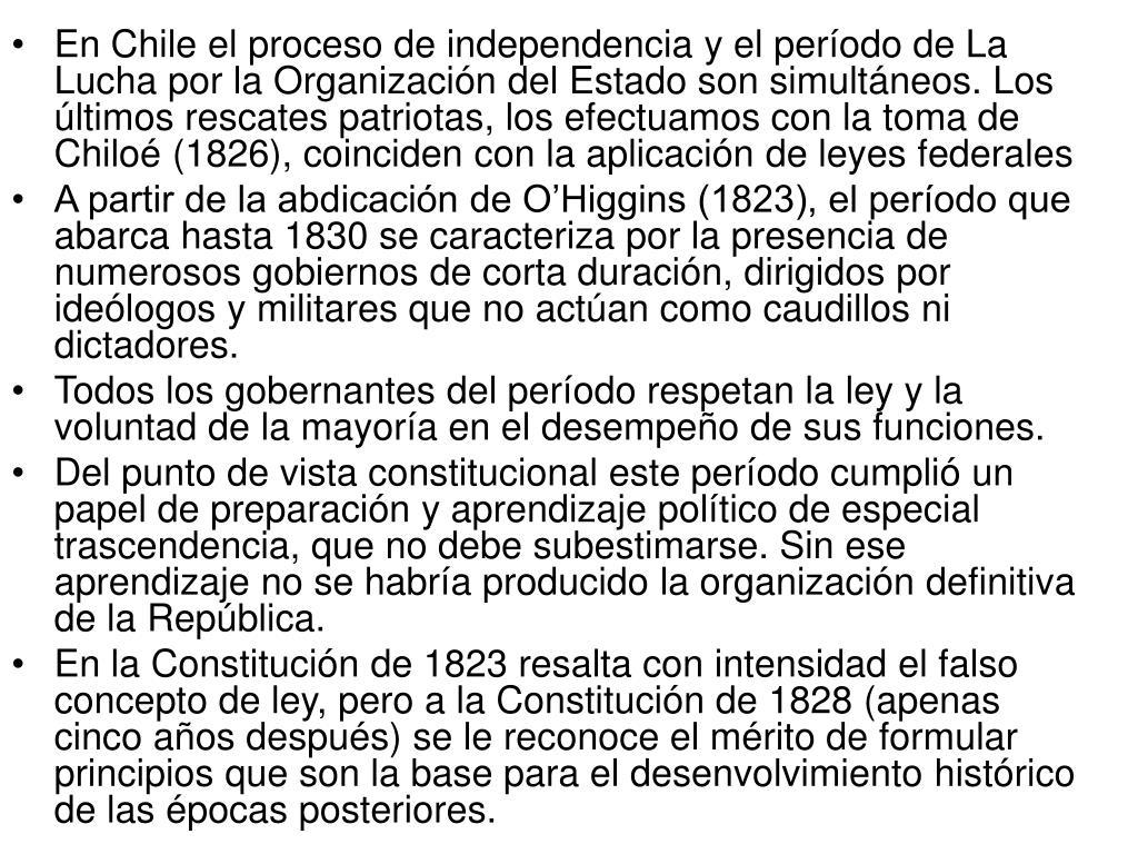 En Chile el proceso de independencia y el período de La Lucha por la Organización del Estado son simultáneos. Los últimos rescates patriotas, los efectuamos con la toma de Chiloé (1826), coinciden con la aplicación de leyes federales
