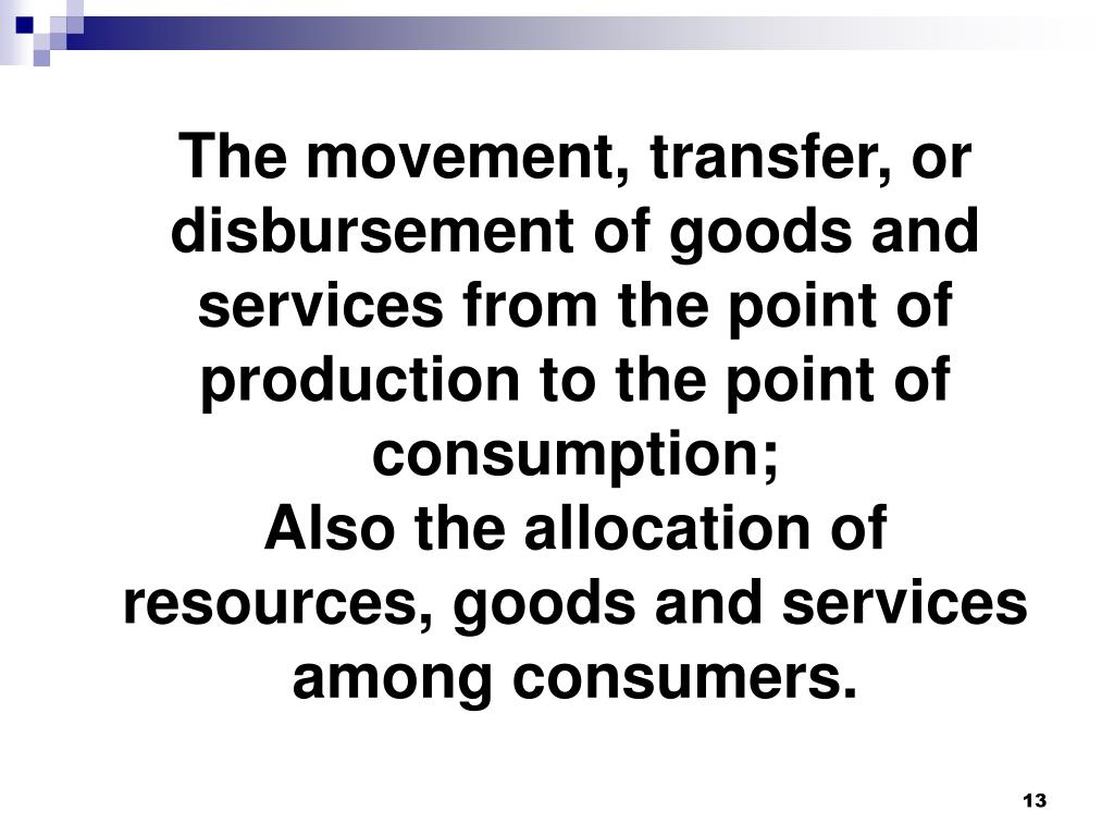 The movement, transfer, or disbursement of goods and services from the point of production to the point of consumption;