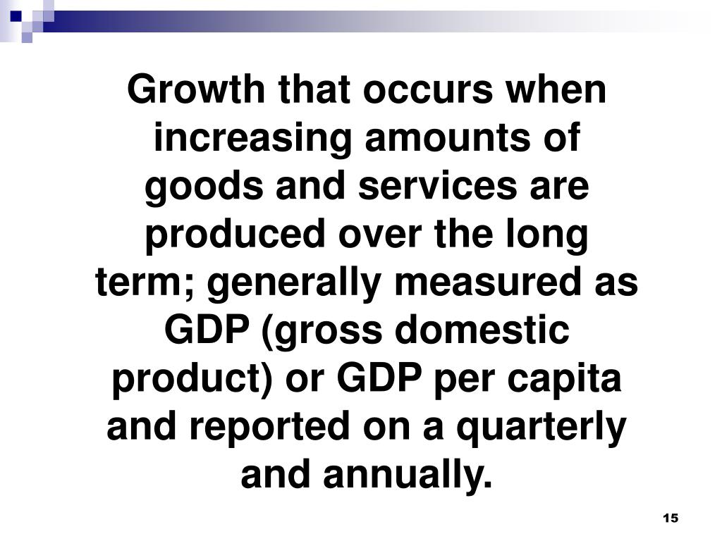 Growth that occurs when increasing amounts of goods and services are produced over the long term; generally measured as