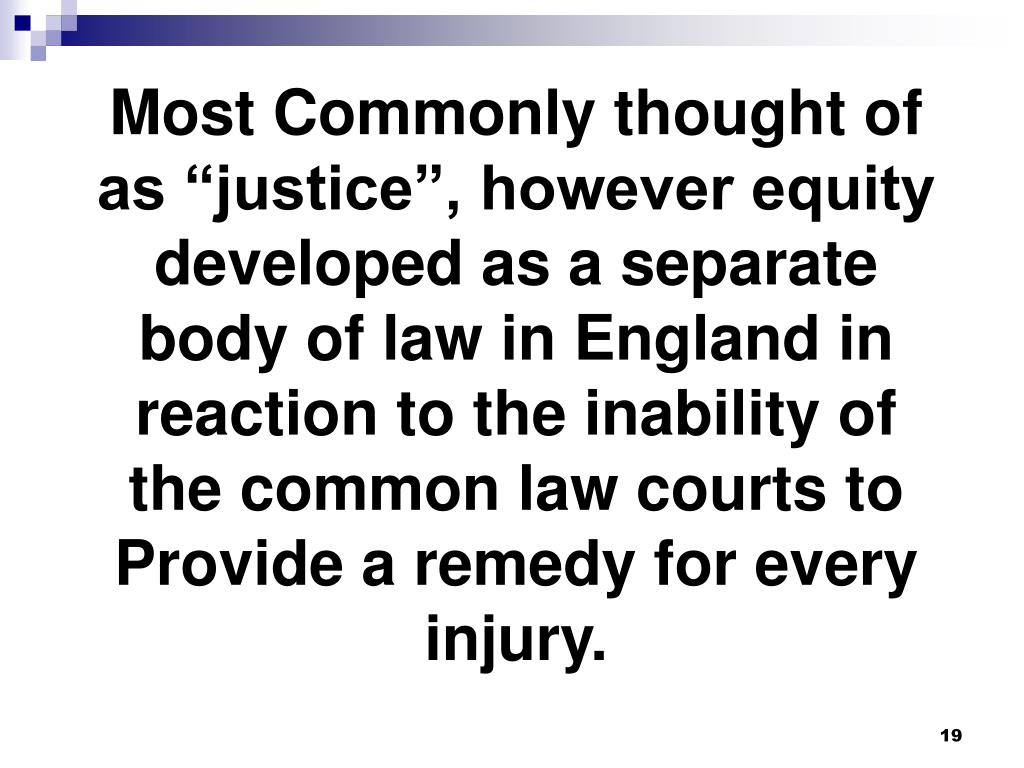 """Most Commonly thought of as """"justice"""", however equity developed as a separate body of law in England in reaction to the inability of the common law courts to Provide a remedy for every injury."""