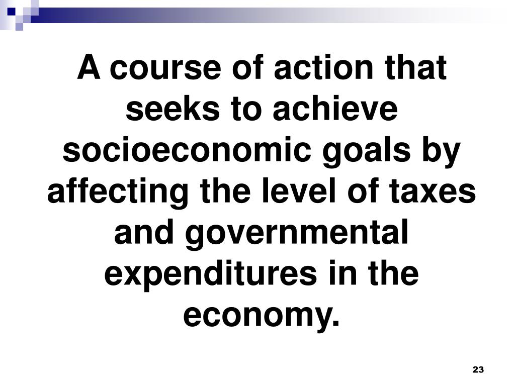 A course of action that seeks to achieve socioeconomic goals by affecting the level of taxes and governmental expenditures in the economy.