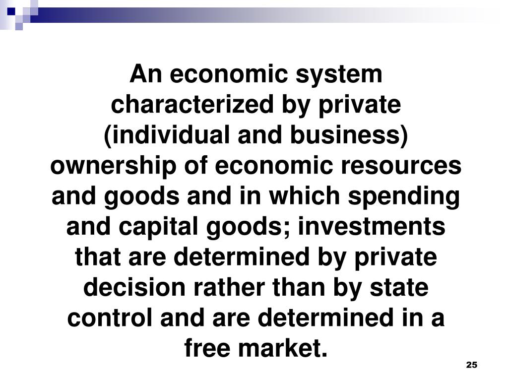 An economic system characterized by private (individual and business) ownership of economic resources and goods and in which spending and capital goods; investments that are determined by private decision rather than by state control and are determined in a free market.