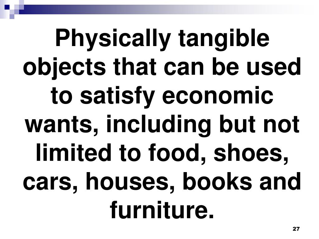 Physically tangible objects that can be used to satisfy economic wants, including but not limited to food, shoes, cars, houses, books and furniture.