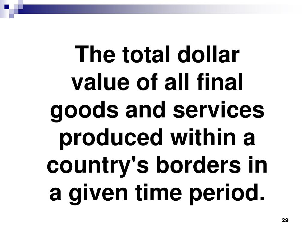 The total dollar value of all final goods and services produced within a country's borders in a given time period.