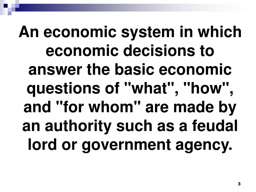 """An economic system in which economic decisions to answer the basic economic questions of """"what"""", """"how"""", and """"for whom"""" are made by an authority such as a feudal lord or government agency."""