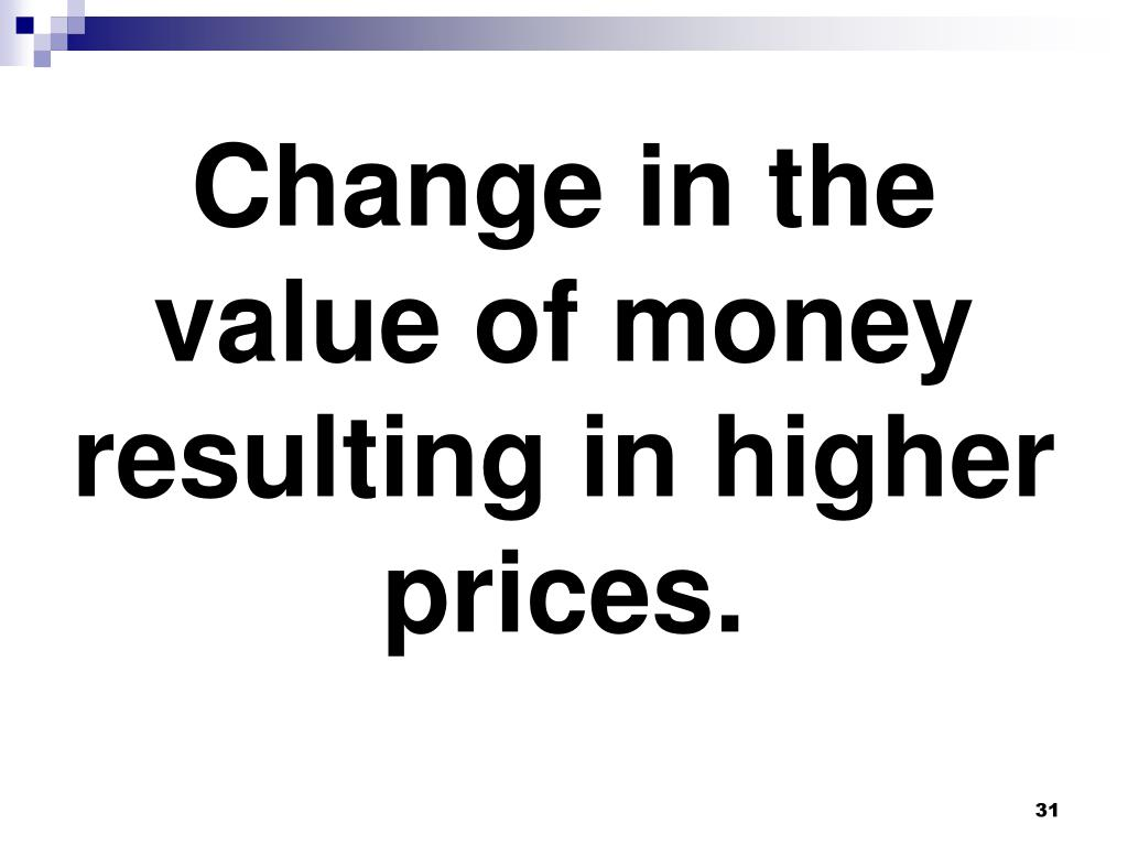 Change in the value of money resulting in higher prices.