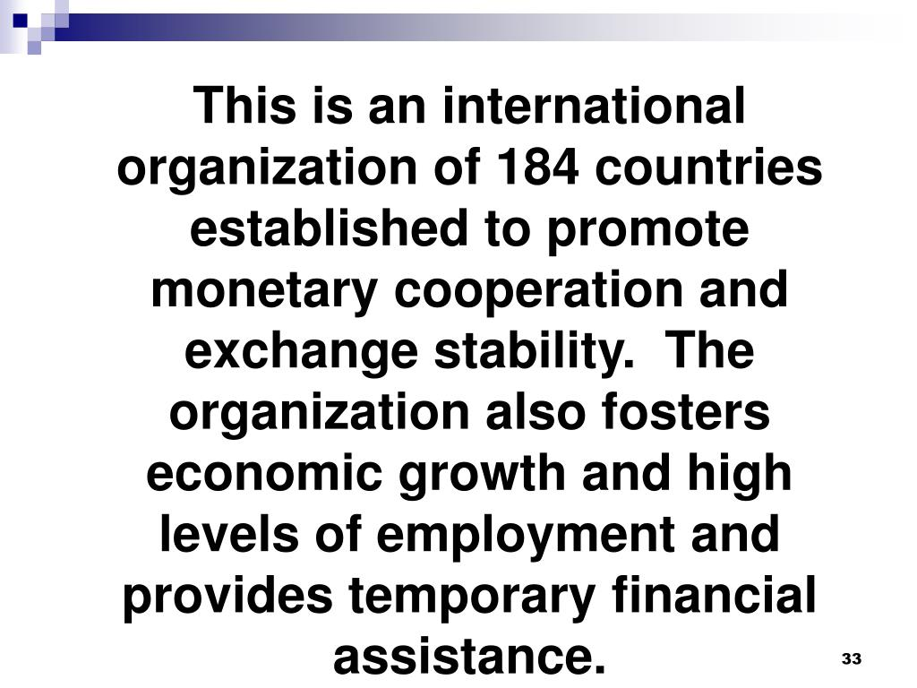 This is an international organization of 184 countries established to promote monetary cooperation and exchange stability.  The organization also fosters economic growth and high levels of employment and provides temporary financial assistance.